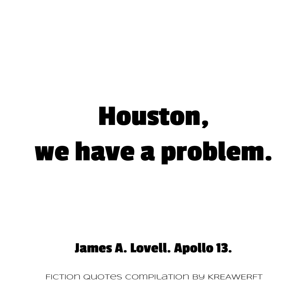 Houston, we have a problem. James A. Lovell. Apollo 13.
