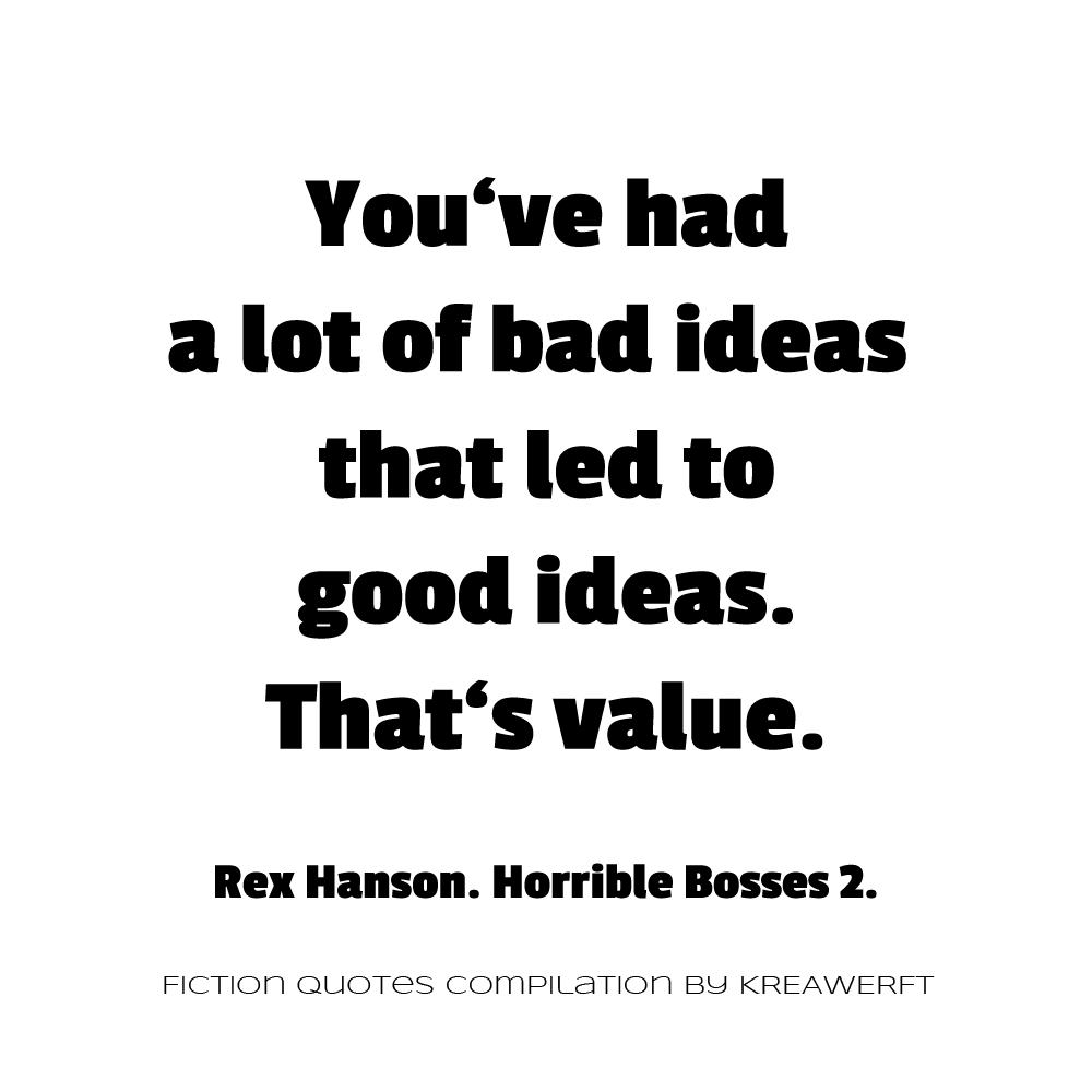You've had a lot of bad ideas that led to good ideas. That's value. Rex Hanson. Horrible Bosses 2.
