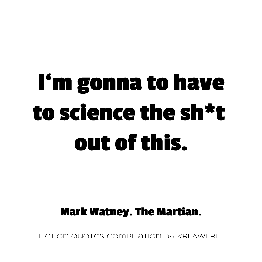 I'm gonna to have to science the shit out of this. Mark Watney. The Martian.