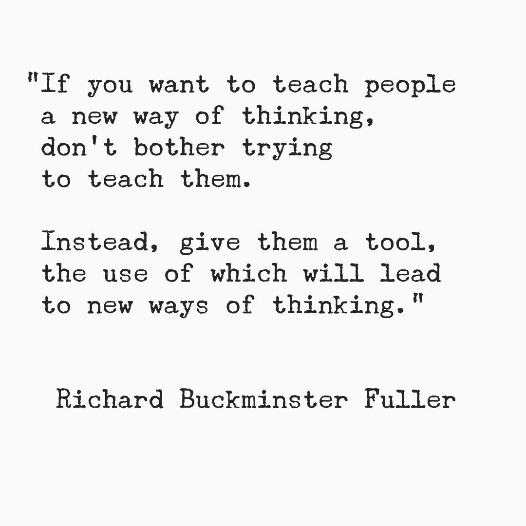 If you want to teach people a new way of thinking, don't bother trying to teach them. Instead, give them a tool, the use of which will lead to new ways of thinking. Richard Buckminster Fuller.